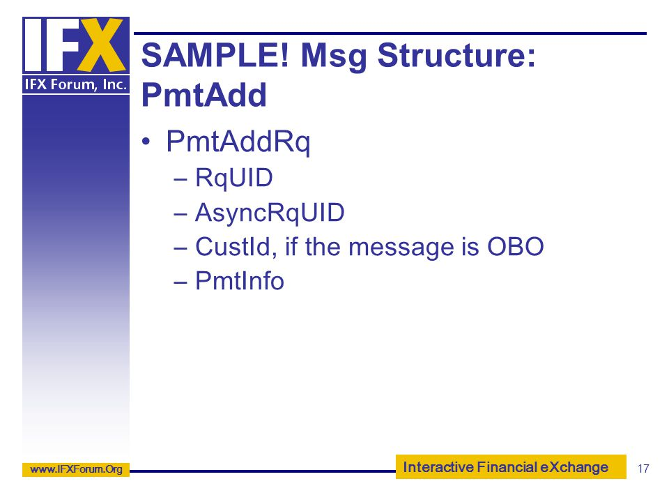 Interactive Financial eXchange www.IFXForum.Org 17 SAMPLE! Msg Structure: PmtAdd PmtAddRq –RqUID –AsyncRqUID –CustId, if the message is OBO –PmtInfo