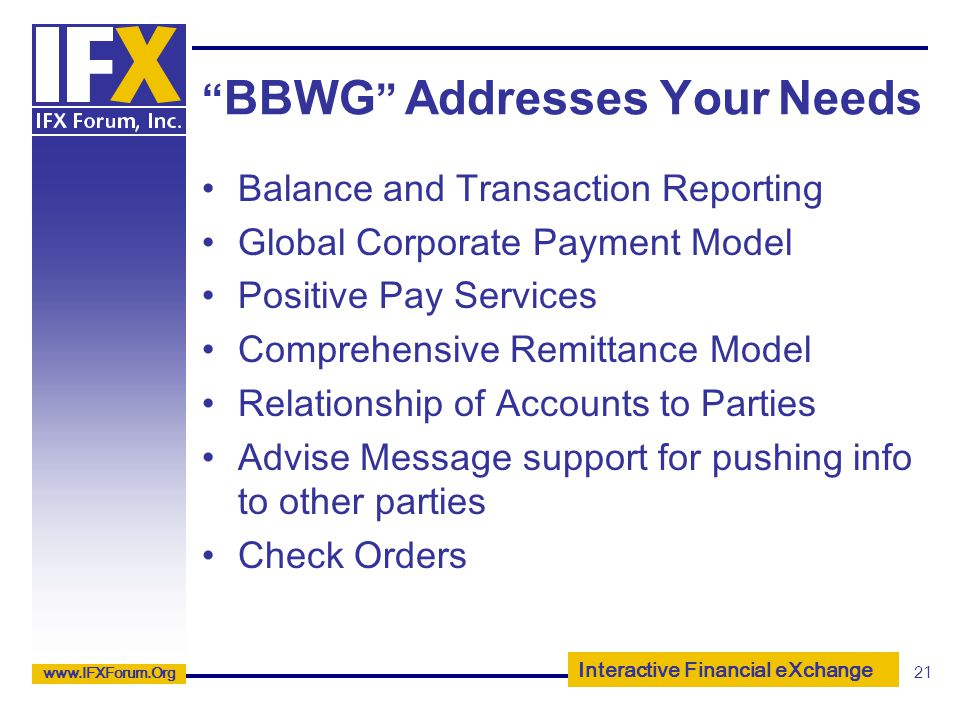 Interactive Financial eXchange www.IFXForum.Org 21 BBWG Addresses Your Needs Balance and Transaction Reporting Global Corporate Payment Model Positive