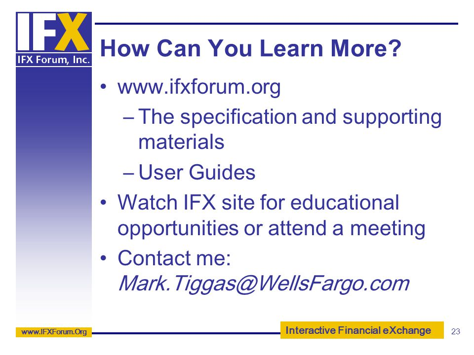 Interactive Financial eXchange www.IFXForum.Org 23 How Can You Learn More? www.ifxforum.org –The specification and supporting materials –User Guides W