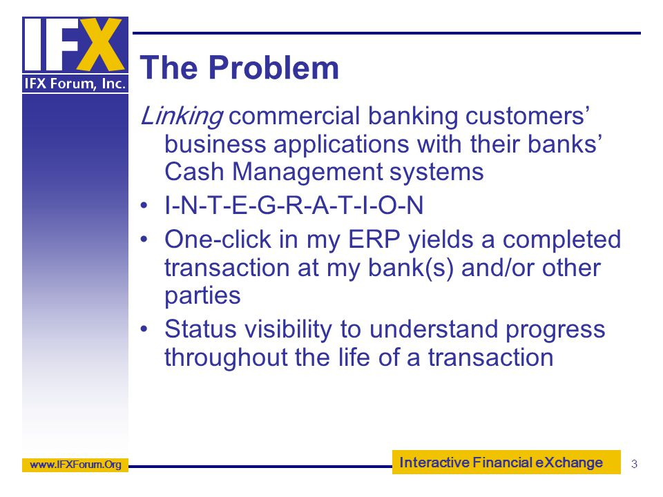 Interactive Financial eXchange www.IFXForum.Org 3 The Problem Linking commercial banking customers business applications with their banks Cash Managem