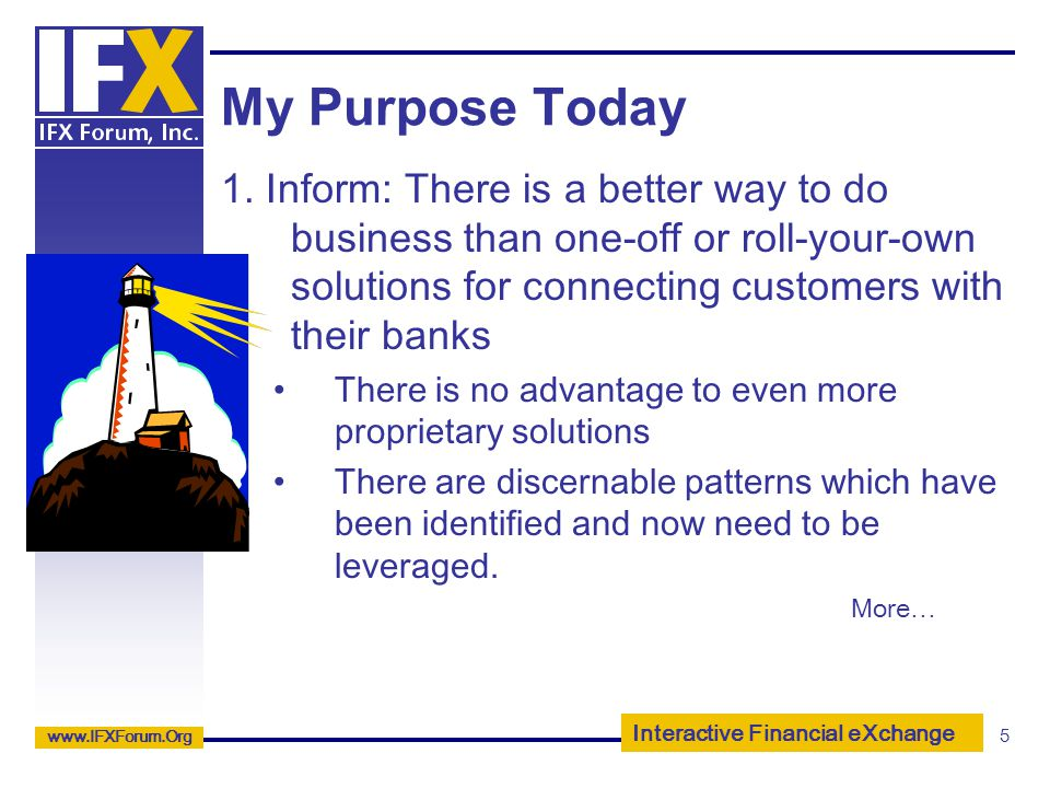 Interactive Financial eXchange www.IFXForum.Org 5 My Purpose Today 1. Inform: There is a better way to do business than one-off or roll-your-own solut