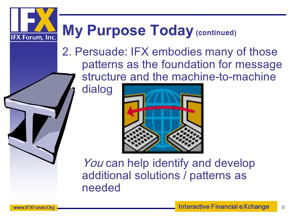 Interactive Financial eXchange www.IFXForum.Org 6 My Purpose Today (continued) 2. Persuade: IFX embodies many of those patterns as the foundation for