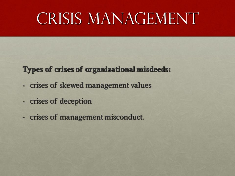 Crisis Management Types of crises of organizational misdeeds: -crises of skewed management values -crises of deception -crises of management misconduc