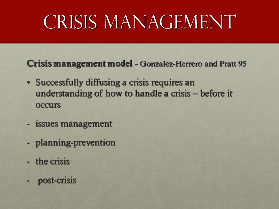 Crisis Management Crisis management model - Gonzalez-Herrero and Pratt 95 Successfully diffusing a crisis requires an understanding of how to handle a