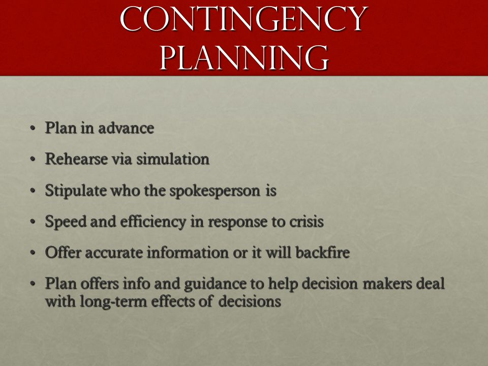 Contingency Planning Plan in advancePlan in advance Rehearse via simulationRehearse via simulation Stipulate who the spokesperson isStipulate who the