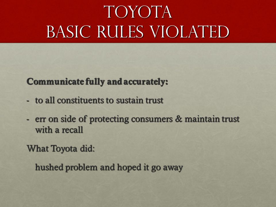 TOYOTA Basic rules violated Communicate fully and accurately: -to all constituents to sustain trust -err on side of protecting consumers & maintain tr