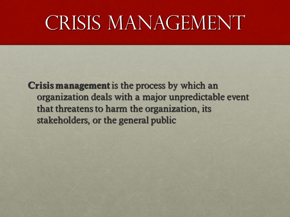 Crisis Management Crisis management is the process by which an organization deals with a major unpredictable event that threatens to harm the organiza