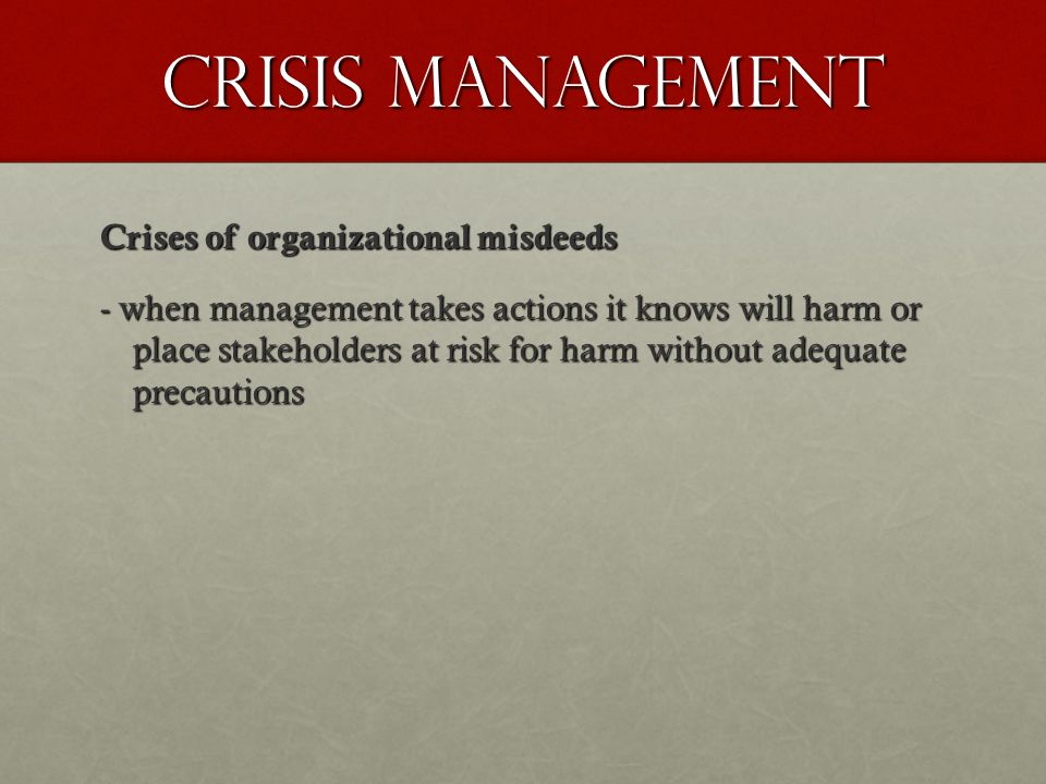 Crisis Management Crises of organizational misdeeds - when management takes actions it knows will harm or place stakeholders at risk for harm without