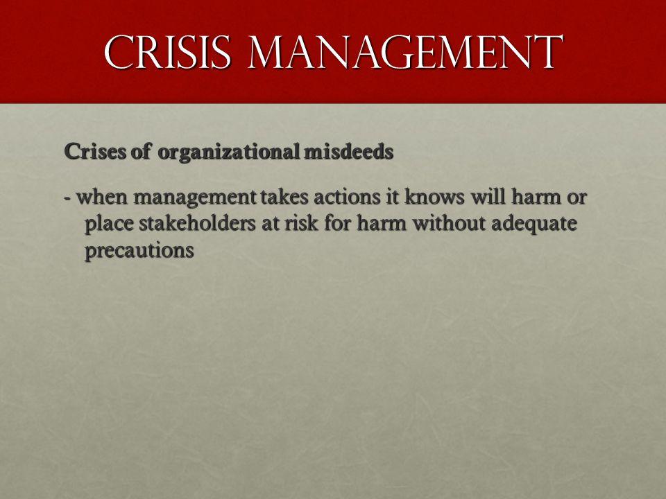Crisis Management Types of crises of organizational misdeeds: -crises of skewed management values -crises of deception -crises of management misconduct.