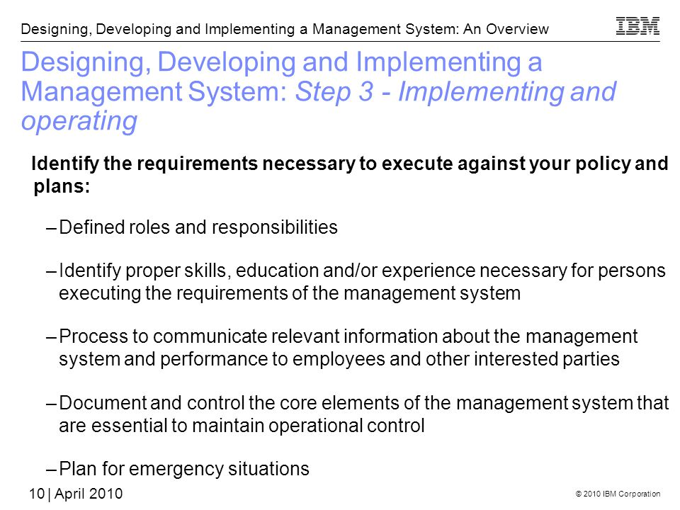© 2010 IBM Corporation Designing, Developing and Implementing a Management System: An Overview | April 2010 Designing, Developing and Implementing a Management System: Step 3 - Implementing and operating Identify the requirements necessary to execute against your policy and plans: –Defined roles and responsibilities –Identify proper skills, education and/or experience necessary for persons executing the requirements of the management system –Process to communicate relevant information about the management system and performance to employees and other interested parties –Document and control the core elements of the management system that are essential to maintain operational control –Plan for emergency situations 10