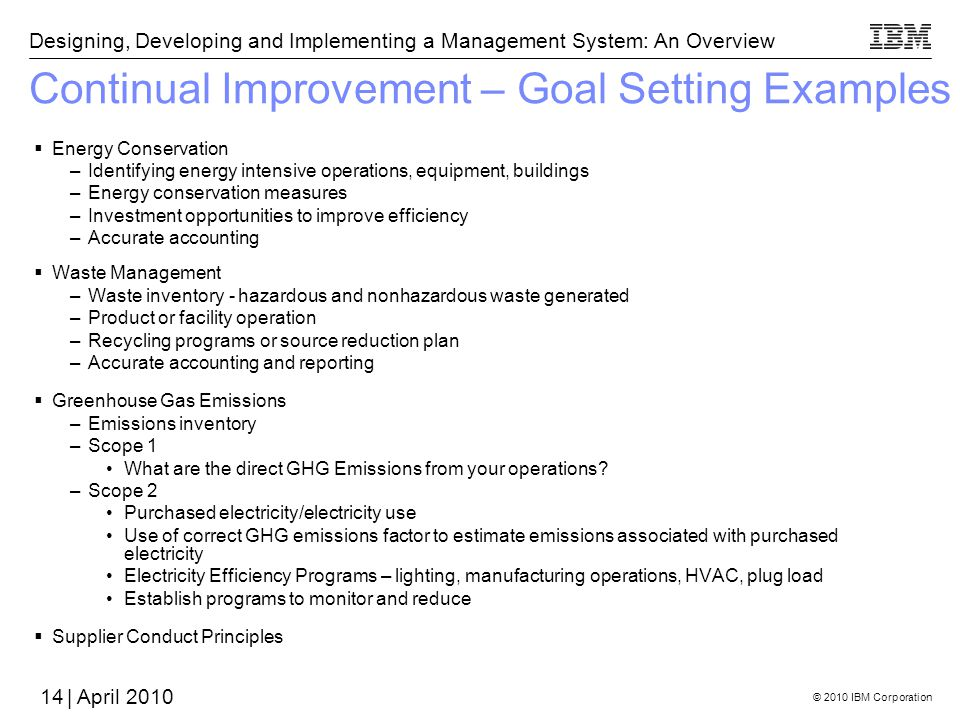 © 2010 IBM Corporation Designing, Developing and Implementing a Management System: An Overview | April 2010 Continual Improvement – Goal Setting Examples Energy Conservation –Identifying energy intensive operations, equipment, buildings –Energy conservation measures –Investment opportunities to improve efficiency –Accurate accounting Waste Management –Waste inventory - hazardous and nonhazardous waste generated –Product or facility operation –Recycling programs or source reduction plan –Accurate accounting and reporting Greenhouse Gas Emissions –Emissions inventory –Scope 1 What are the direct GHG Emissions from your operations.