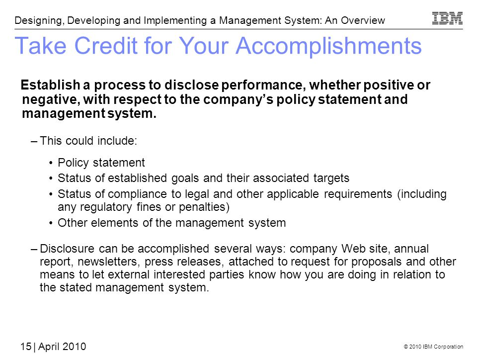 © 2010 IBM Corporation Designing, Developing and Implementing a Management System: An Overview | April 2010 Take Credit for Your Accomplishments Establish a process to disclose performance, whether positive or negative, with respect to the companys policy statement and management system.