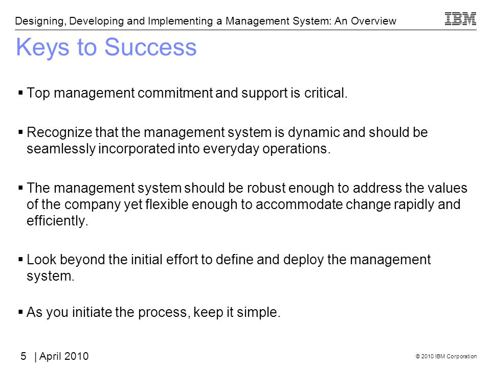 © 2010 IBM Corporation Designing, Developing and Implementing a Management System: An Overview | April 2010 Keys to Success Top management commitment and support is critical.