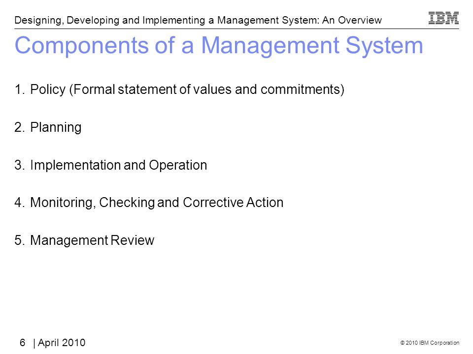 © 2010 IBM Corporation Designing, Developing and Implementing a Management System: An Overview | April 2010 Components of a Management System 1.Policy (Formal statement of values and commitments) 2.Planning 3.Implementation and Operation 4.Monitoring, Checking and Corrective Action 5.Management Review 6