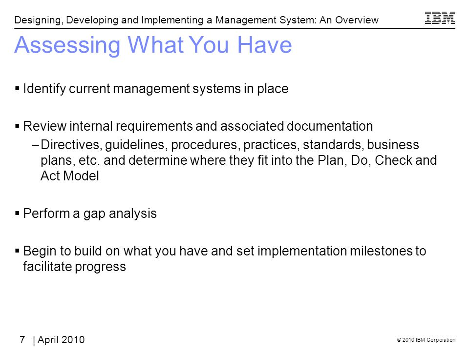 © 2010 IBM Corporation Designing, Developing and Implementing a Management System: An Overview | April 2010 Assessing What You Have Identify current management systems in place Review internal requirements and associated documentation –Directives, guidelines, procedures, practices, standards, business plans, etc.