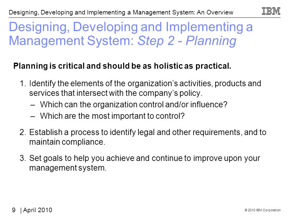 © 2010 IBM Corporation Designing, Developing and Implementing a Management System: An Overview | April 2010 Designing, Developing and Implementing a Management System: Step 2 - Planning Planning is critical and should be as holistic as practical.