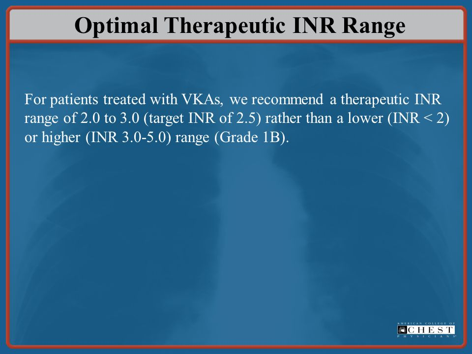 Optimal Therapeutic INR Range For patients treated with VKAs, we recommend a therapeutic INR range of 2.0 to 3.0 (target INR of 2.5) rather than a low