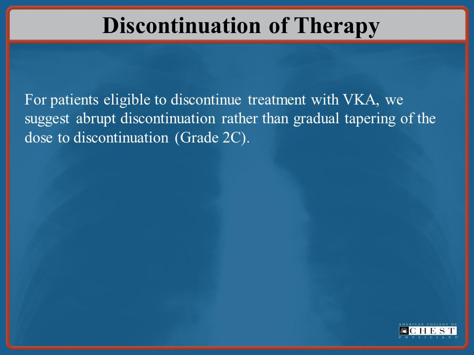 Discontinuation of Therapy For patients eligible to discontinue treatment with VKA, we suggest abrupt discontinuation rather than gradual tapering of