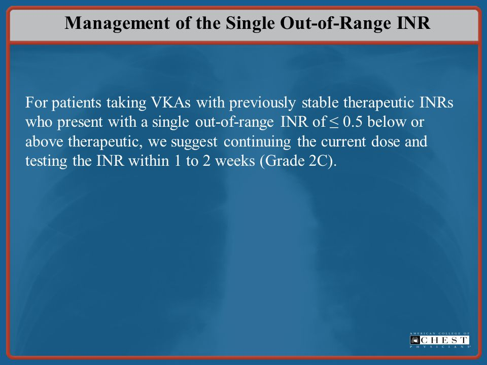 Management of the Single Out-of-Range INR For patients taking VKAs with previously stable therapeutic INRs who present with a single out-of-range INR