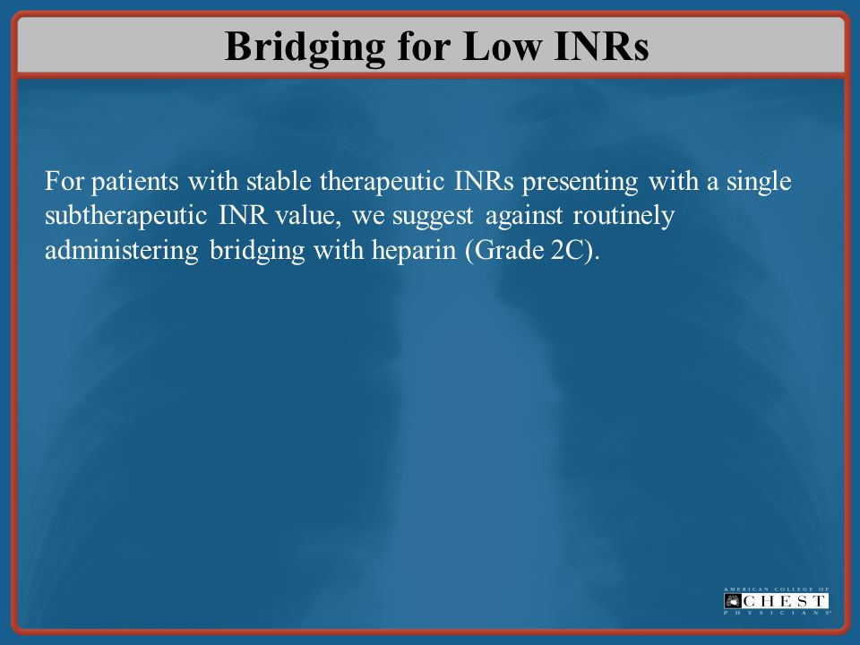 Bridging for Low INRs For patients with stable therapeutic INRs presenting with a single subtherapeutic INR value, we suggest against routinely admini