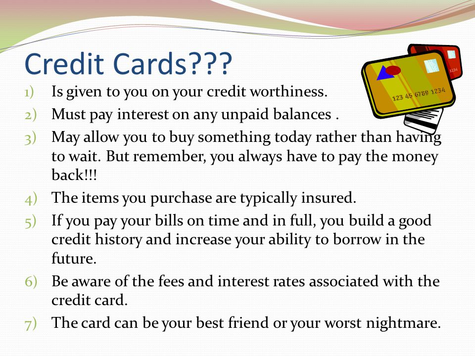 Credit Cards??? 1) Is given to you on your credit worthiness. 2) Must pay interest on any unpaid balances. 3) May allow you to buy something today rat