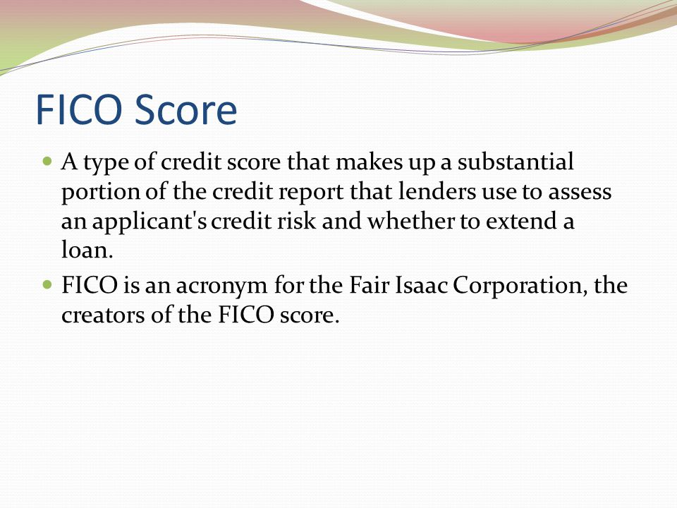 FICO Score A type of credit score that makes up a substantial portion of the credit report that lenders use to assess an applicant's credit risk and w