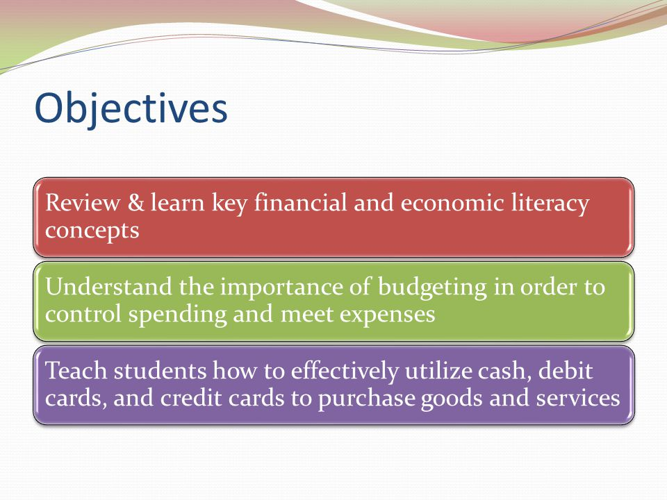 Objectives Review & learn key financial and economic literacy concepts Understand the importance of budgeting in order to control spending and meet ex