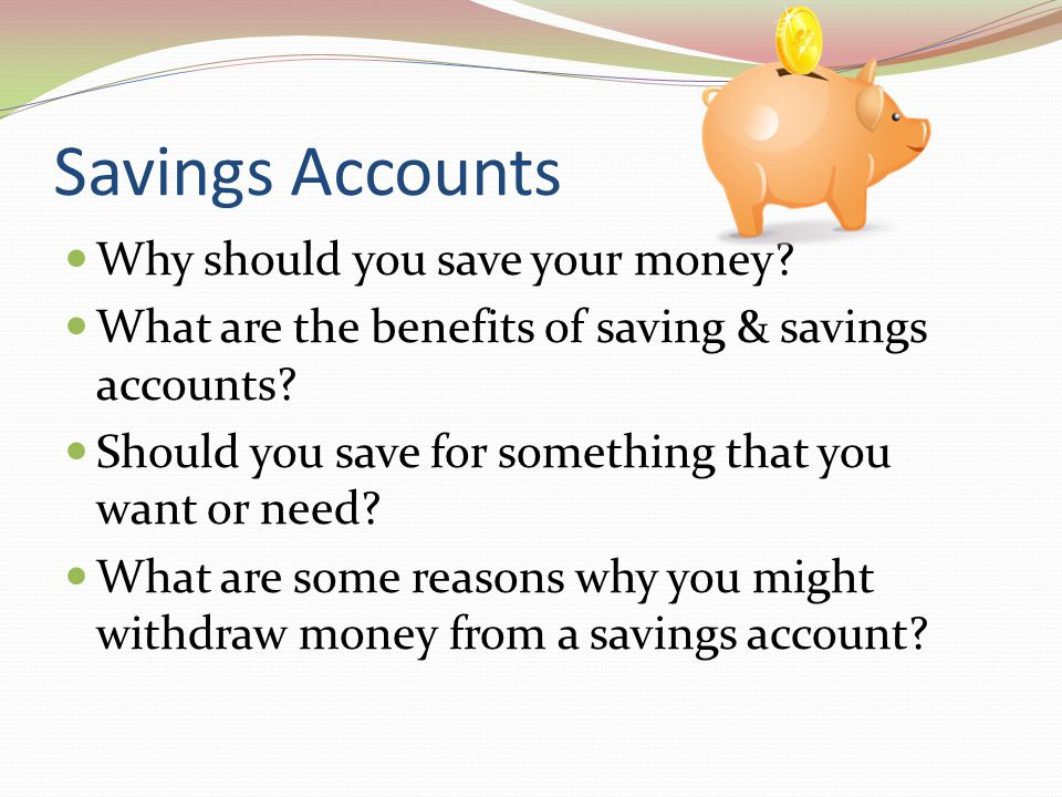 Savings Accounts Why should you save your money? What are the benefits of saving & savings accounts? Should you save for something that you want or ne