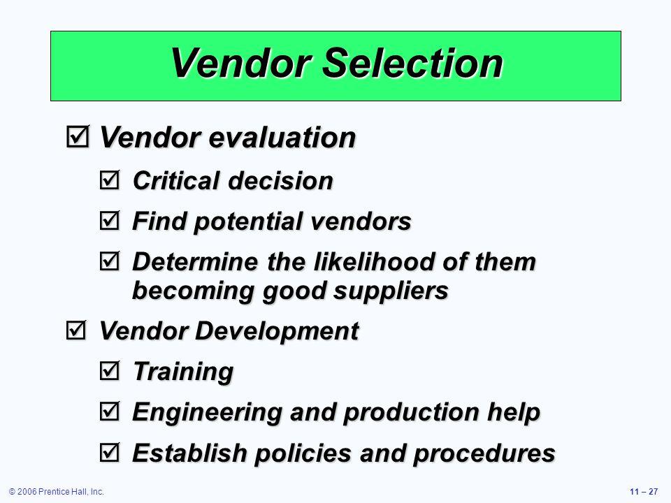 © 2006 Prentice Hall, Inc.11 – 27 Vendor Selection Vendor evaluation Vendor evaluation Critical decision Critical decision Find potential vendors Find