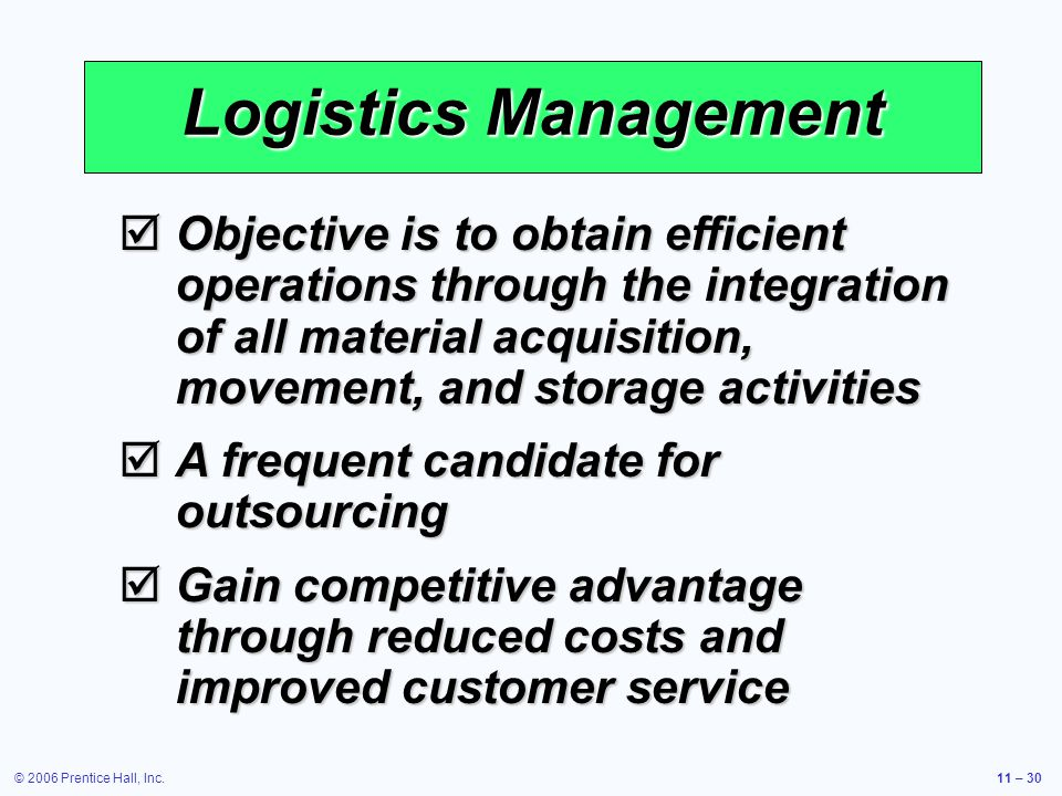 © 2006 Prentice Hall, Inc.11 – 30 Logistics Management Objective is to obtain efficient operations through the integration of all material acquisition