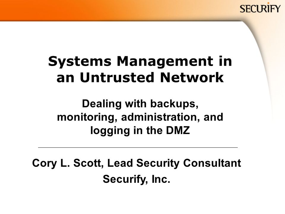 Systems Management in an Untrusted Network Dealing with backups, monitoring, administration, and logging in the DMZ Cory L.