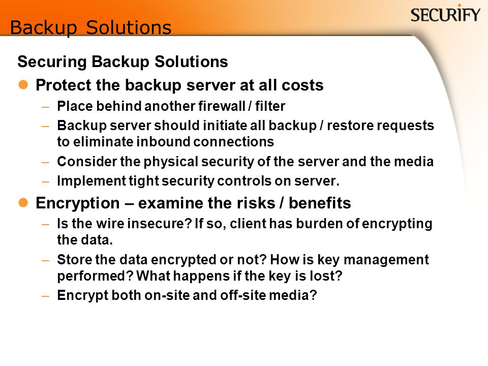 Backup Solutions Securing Backup Solutions Protect the backup server at all costs –Place behind another firewall / filter –Backup server should initiate all backup / restore requests to eliminate inbound connections –Consider the physical security of the server and the media –Implement tight security controls on server.