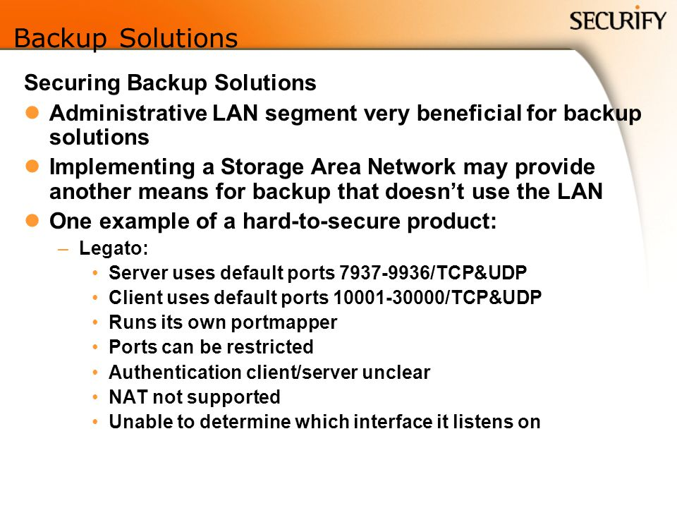 Backup Solutions Securing Backup Solutions Administrative LAN segment very beneficial for backup solutions Implementing a Storage Area Network may provide another means for backup that doesnt use the LAN One example of a hard-to-secure product: –Legato: Server uses default ports 7937-9936/TCP&UDP Client uses default ports 10001-30000/TCP&UDP Runs its own portmapper Ports can be restricted Authentication client/server unclear NAT not supported Unable to determine which interface it listens on