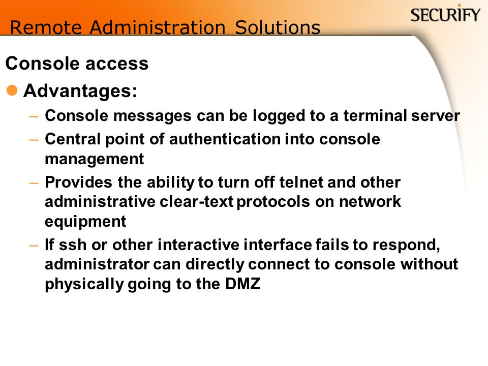 Remote Administration Solutions Console access Advantages: –Console messages can be logged to a terminal server –Central point of authentication into console management –Provides the ability to turn off telnet and other administrative clear-text protocols on network equipment –If ssh or other interactive interface fails to respond, administrator can directly connect to console without physically going to the DMZ