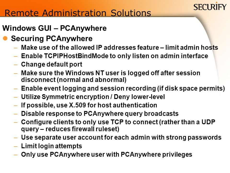 Remote Administration Solutions Windows GUI – PCAnywhere Securing PCAnywhere –Make use of the allowed IP addresses feature – limit admin hosts –Enable TCPIPHostBindMode to only listen on admin interface –Change default port –Make sure the Windows NT user is logged off after session disconnect (normal and abnormal) –Enable event logging and session recording (if disk space permits) –Utilize Symmetric encryption / Deny lower-level –If possible, use X.509 for host authentication –Disable response to PCAnywhere query broadcasts –Configure clients to only use TCP to connect (rather than a UDP query – reduces firewall ruleset) –Use separate user account for each admin with strong passwords –Limit login attempts –Only use PCAnywhere user with PCAnywhere privileges