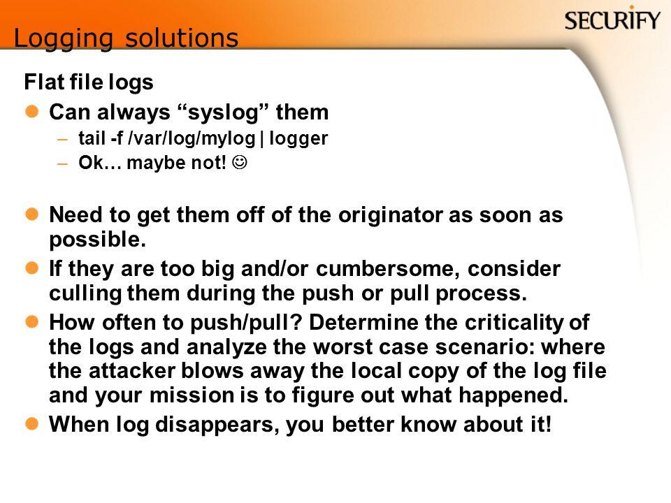 Logging solutions Flat file logs Can always syslog them –tail -f /var/log/mylog | logger –Ok… maybe not.