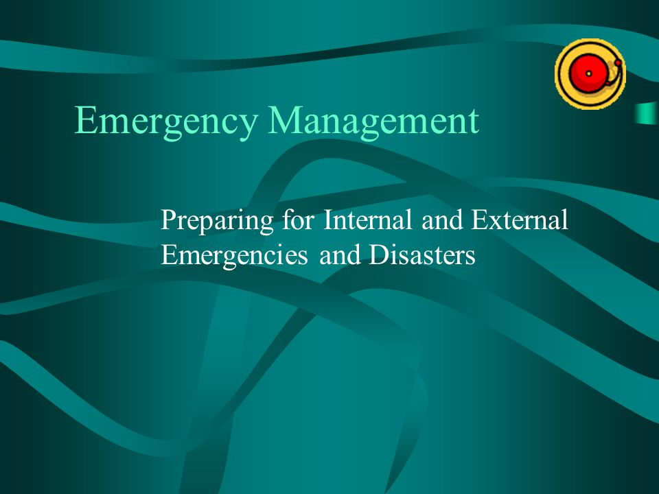 Emergency Management Preparing for Internal and External Emergencies and Disasters