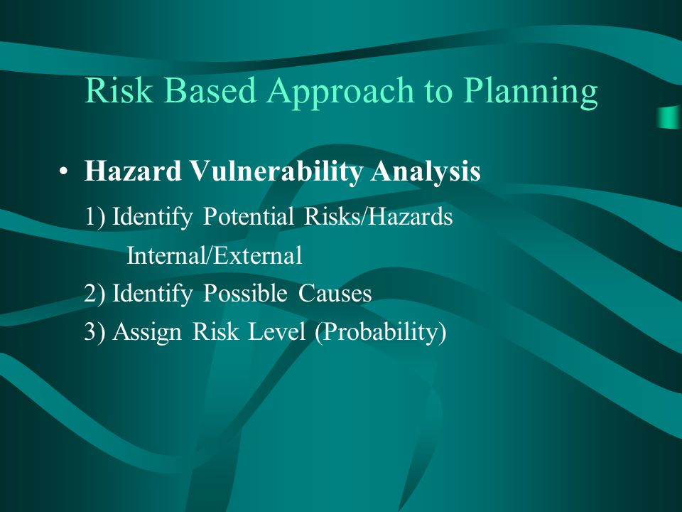 Risk Based Approach to Planning Hazard Vulnerability Analysis 1) Identify Potential Risks/Hazards Internal/External 2) Identify Possible Causes 3) Ass