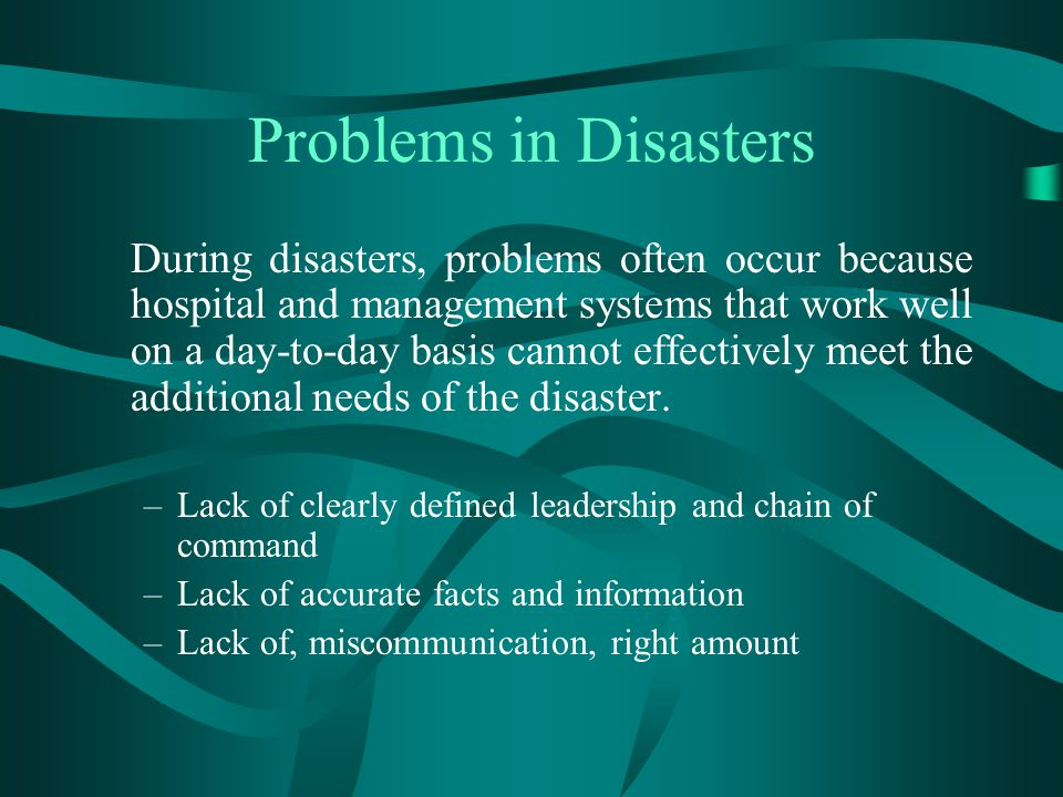Problems in Disasters During disasters, problems often occur because hospital and management systems that work well on a day-to-day basis cannot effec