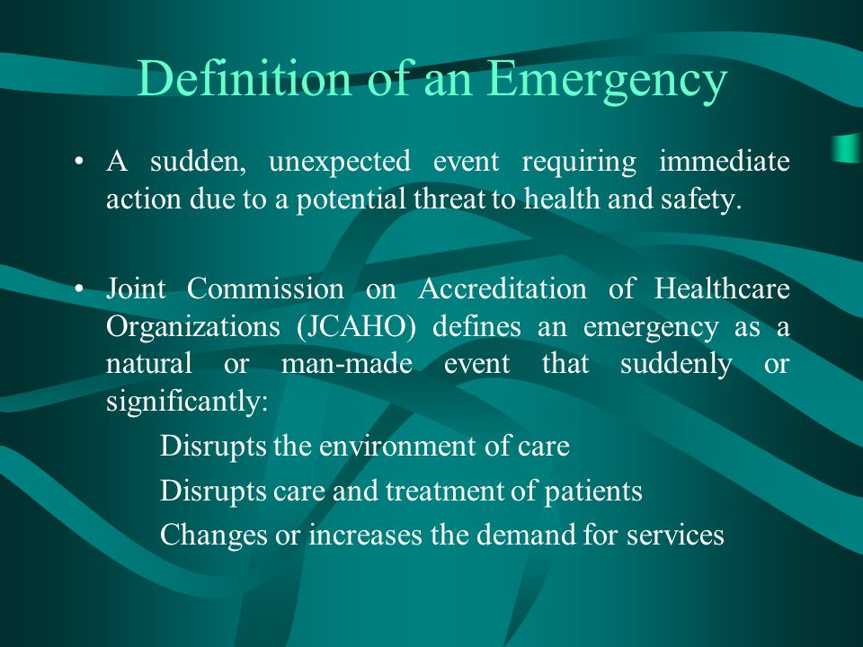 Definition of an Emergency A sudden, unexpected event requiring immediate action due to a potential threat to health and safety. Joint Commission on A