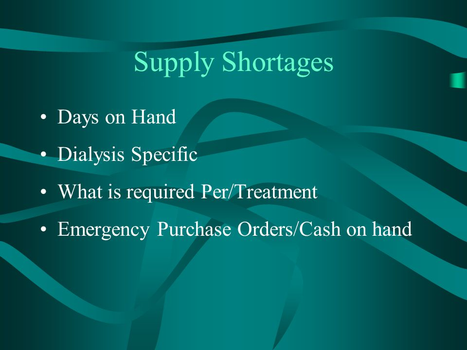 Supply Shortages Days on Hand Dialysis Specific What is required Per/Treatment Emergency Purchase Orders/Cash on hand