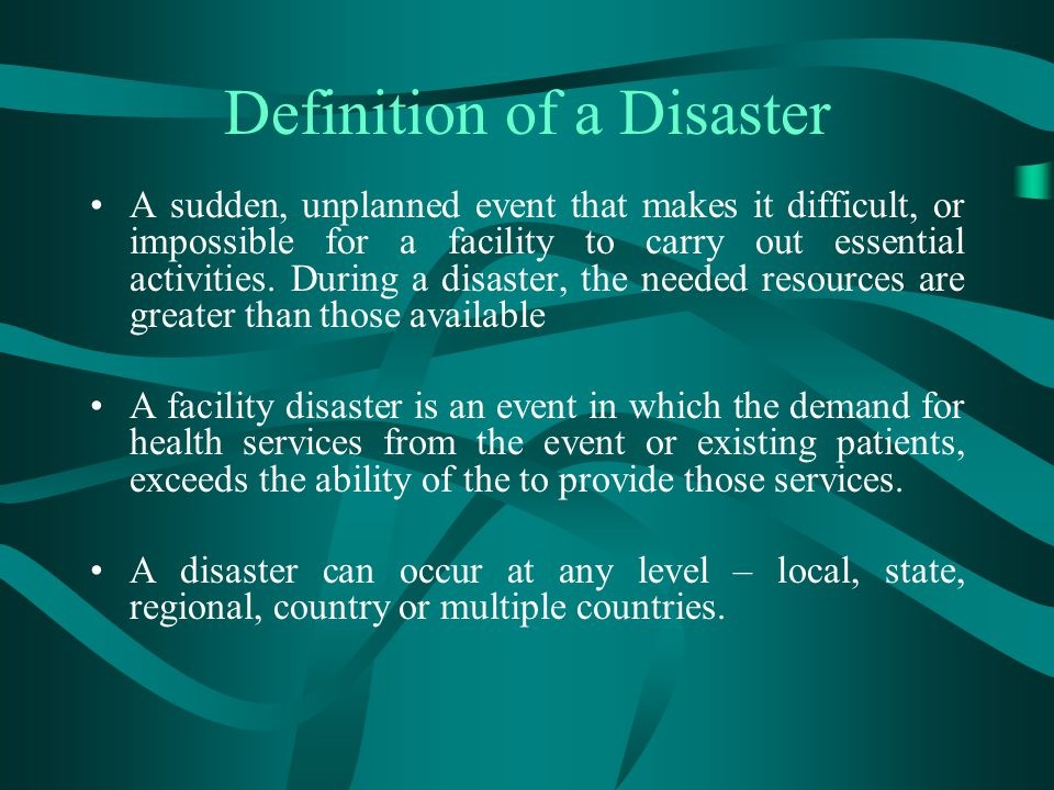Definition of a Disaster A sudden, unplanned event that makes it difficult, or impossible for a facility to carry out essential activities. During a d