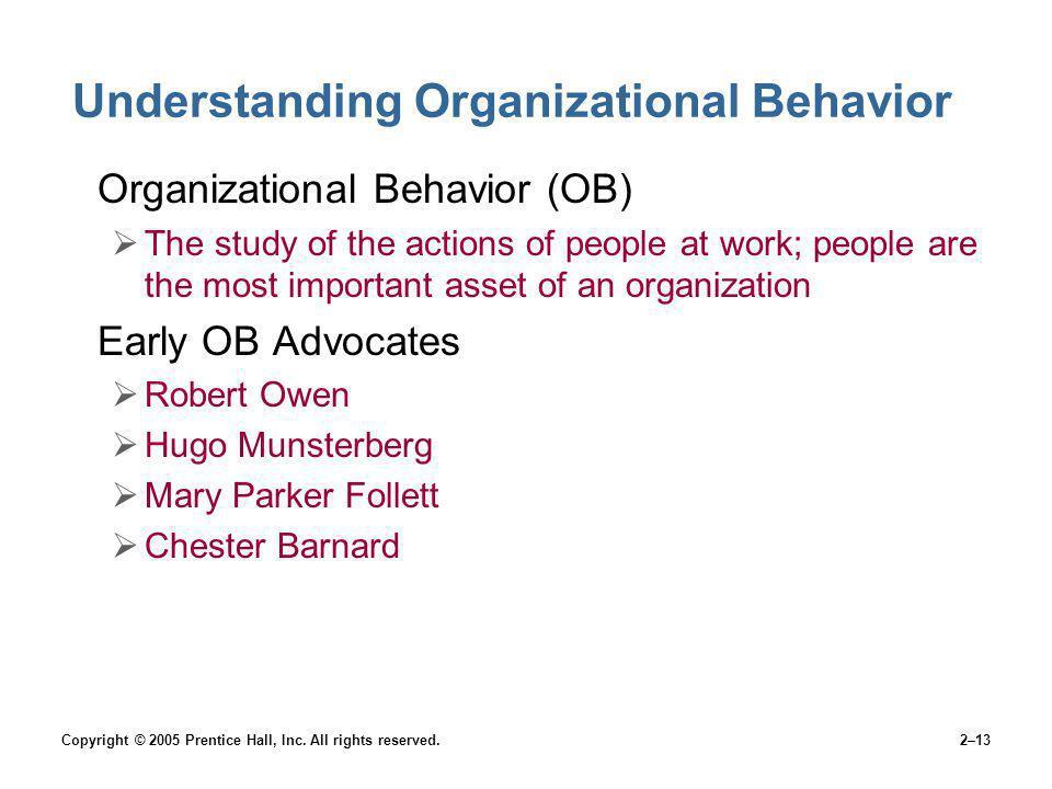 Copyright © 2005 Prentice Hall, Inc. All rights reserved.2–13 Understanding Organizational Behavior Organizational Behavior (OB) The study of the acti