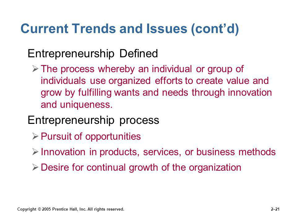 Copyright © 2005 Prentice Hall, Inc. All rights reserved.2–21 Current Trends and Issues (contd) Entrepreneurship Defined The process whereby an indivi