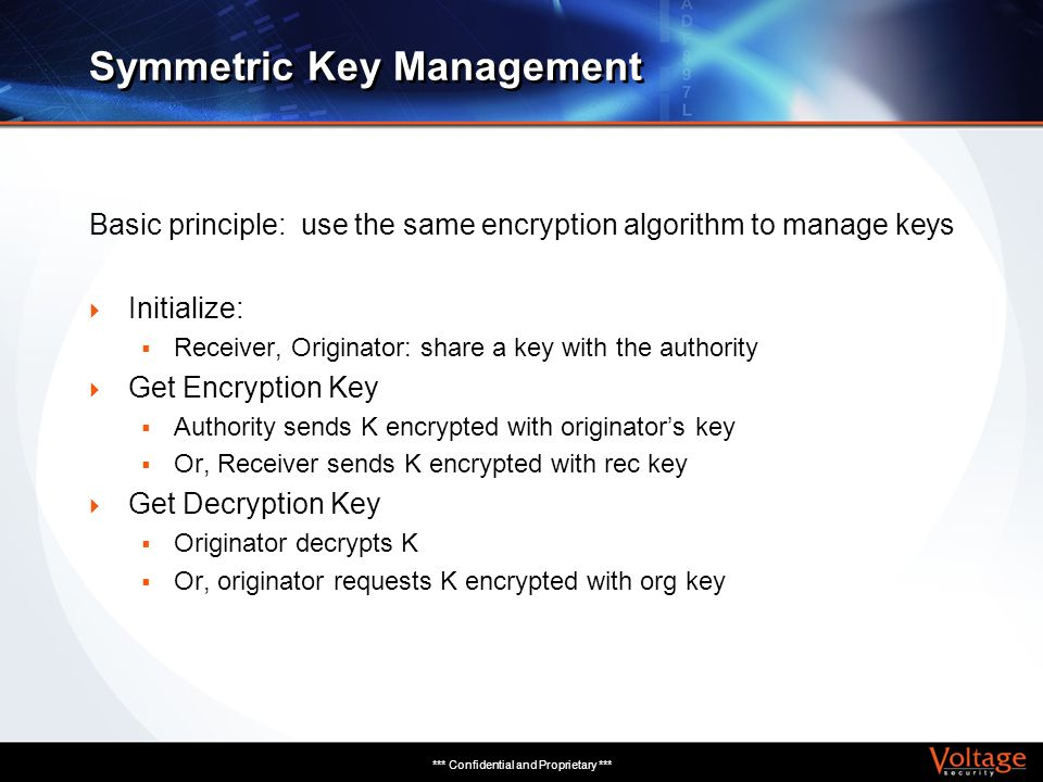 *** Confidential and Proprietary *** Symmetric Key Management Basic principle: use the same encryption algorithm to manage keys Initialize: Receiver,