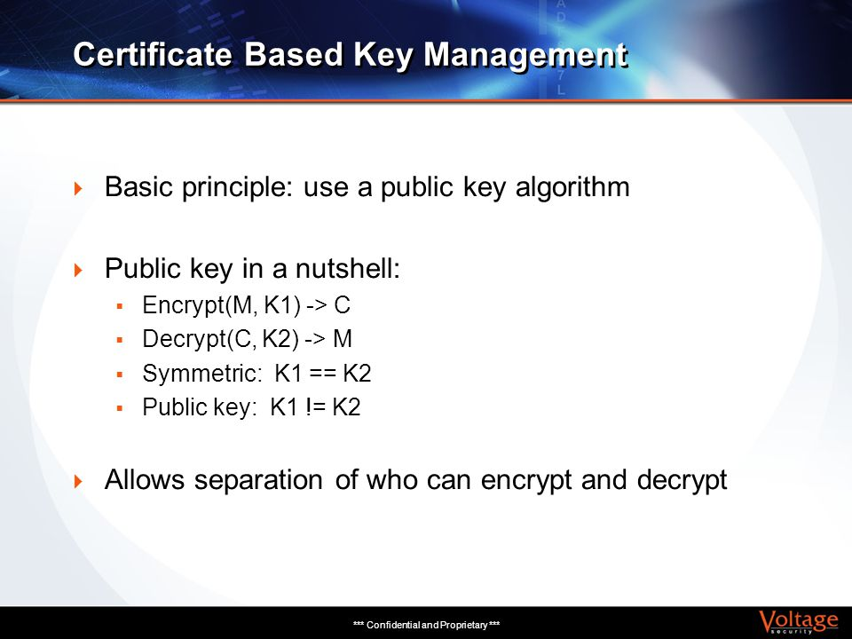 *** Confidential and Proprietary *** Certificate Based Key Management Basic principle: use a public key algorithm Public key in a nutshell: Encrypt(M,