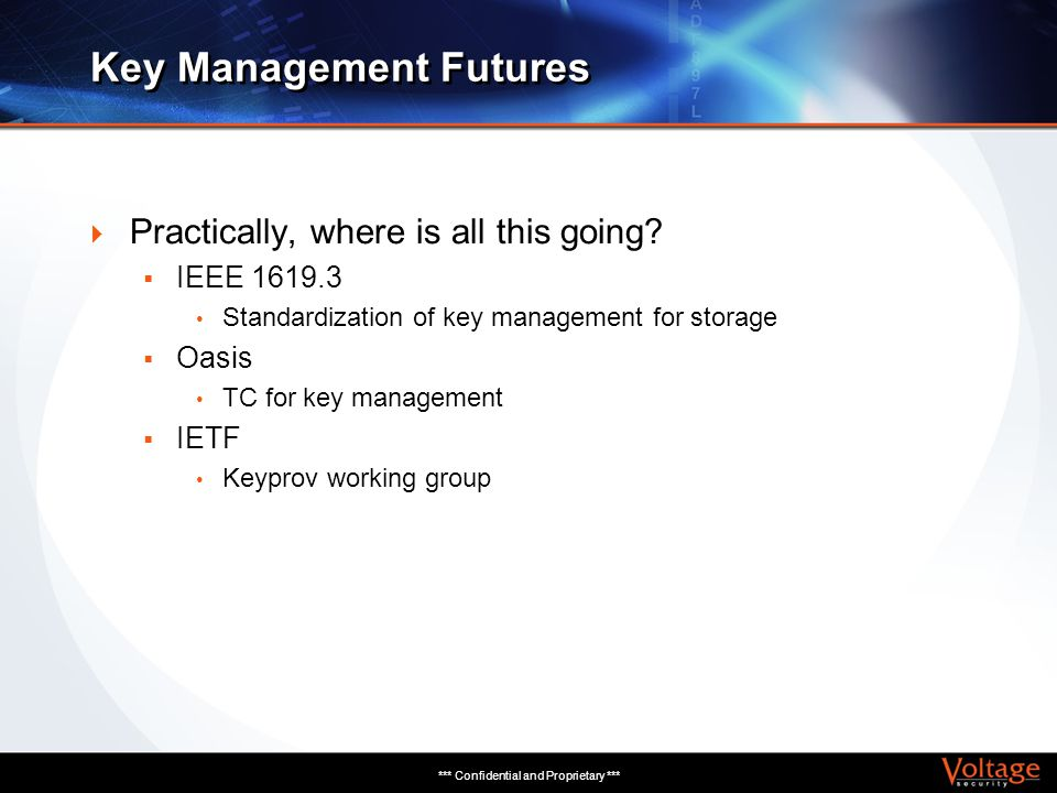 *** Confidential and Proprietary *** Key Management Futures Practically, where is all this going? IEEE 1619.3 Standardization of key management for st