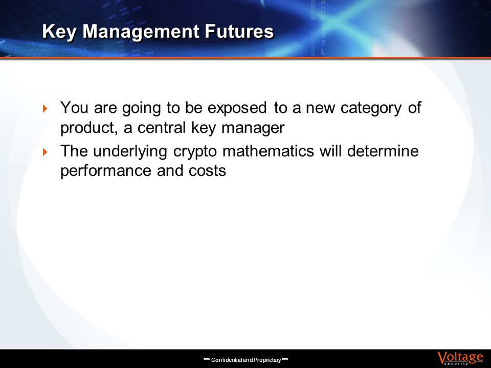 *** Confidential and Proprietary *** Key Management Futures You are going to be exposed to a new category of product, a central key manager The underl