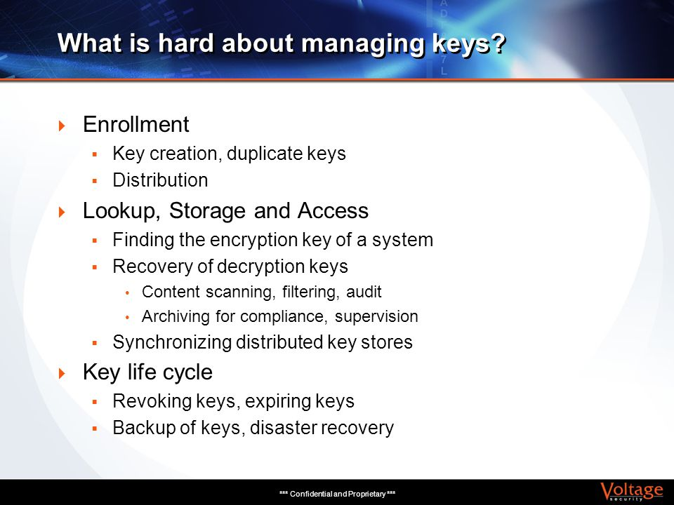 *** Confidential and Proprietary *** What is hard about managing keys? Enrollment Key creation, duplicate keys Distribution Lookup, Storage and Access
