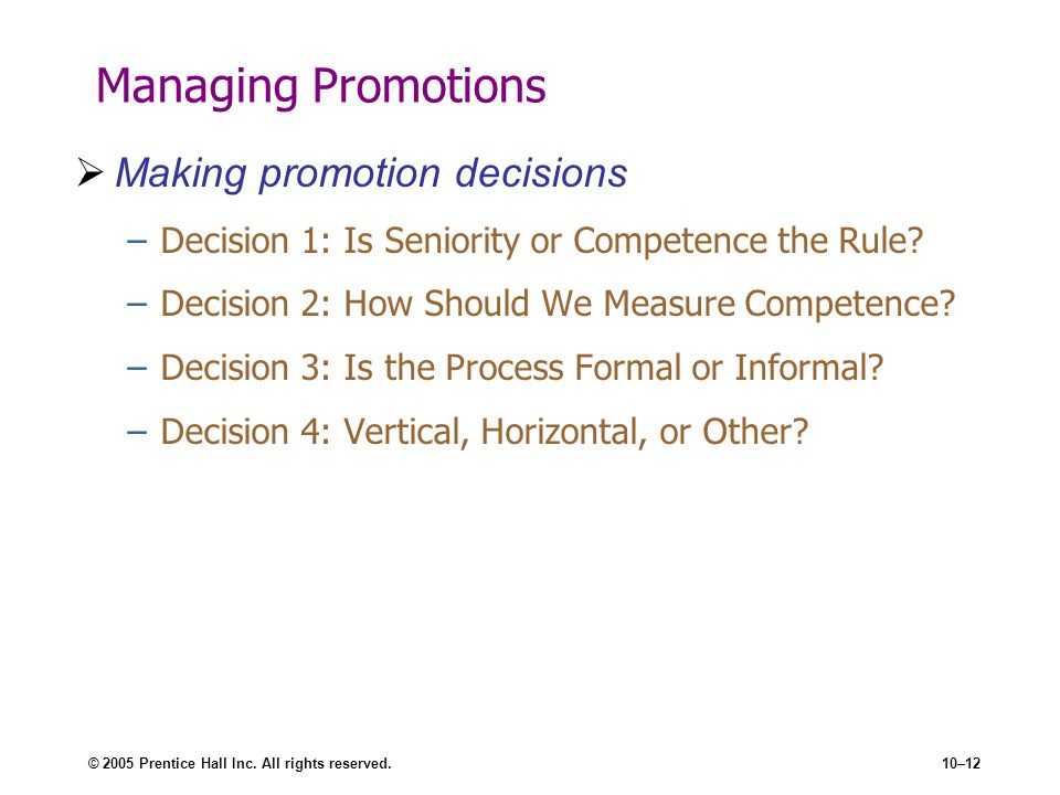 © 2005 Prentice Hall Inc. All rights reserved.10–12 Managing Promotions Making promotion decisions –Decision 1: Is Seniority or Competence the Rule? –